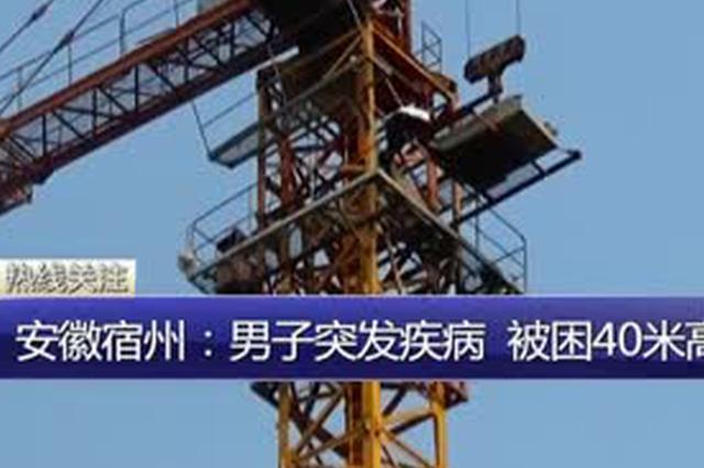 安徽宿州:男子突发疾病  被困40米高塔吊内