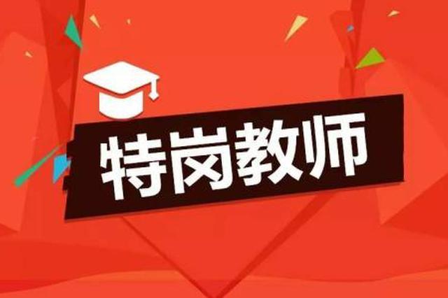 安徽省今年计划招聘特岗教师2950名 6月21日开始报名
