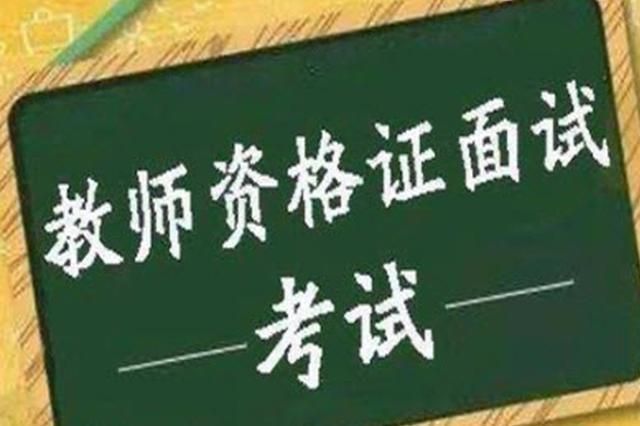 芜湖市2019年下半年中小学教师资格面试下月初举行