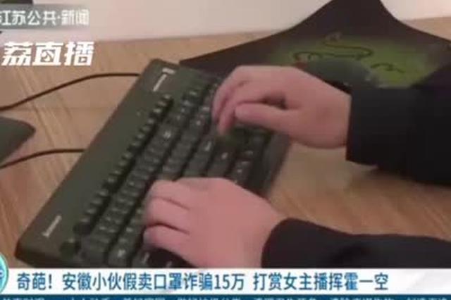 奇葩 安徽小伙假卖口罩诈骗15万 打赏女主播挥霍一空