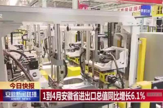 1到4月安徽省进出口总值同比增长6.1%