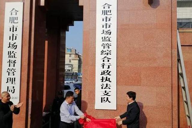合肥市市场监管综合行政执法支队挂牌成立