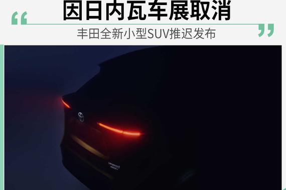 因日内瓦车展取消 丰田全新小型SUV推迟发布