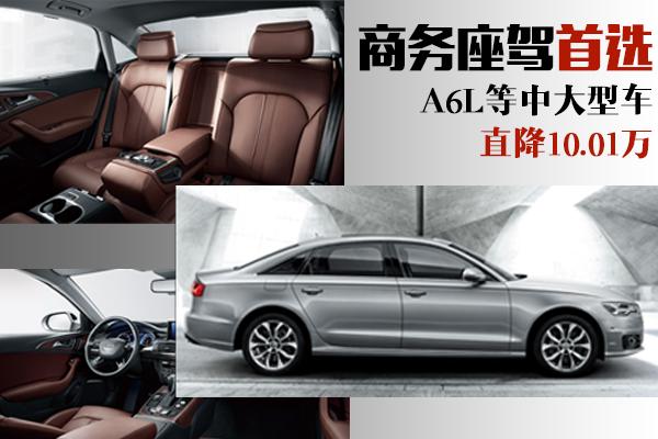 商务座驾首选 A6L等中大型车直降10.01万