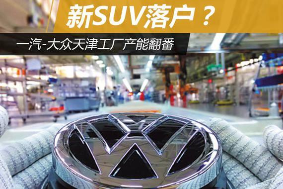 新SUV落户?一汽-大众天津工厂产能翻番