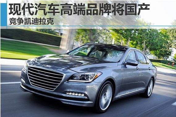 现代汽车高端品牌将国产 竞争凯迪拉克