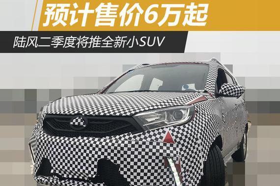 陆风二季度将推全新小SUV 预计售价6万起