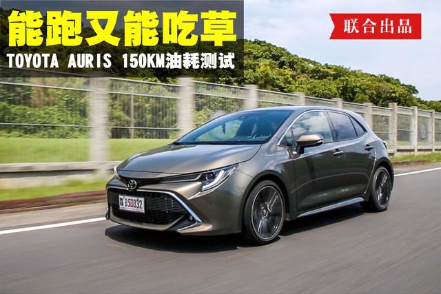 能跑又能吃草 Toyota Auris 155公里油耗测试