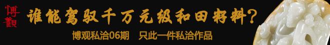 博观私洽(06期):谁能驾驭千万元级和田籽料?