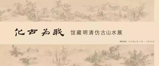 展览名称:《化古为我·馆藏明清仿古山水展》