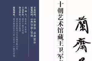 《兰斋墨韵》十朝艺术馆藏王卫军书法精品展