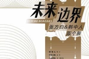 新浪推荐|《未来·边界》—张方白 韩中人 双个展
