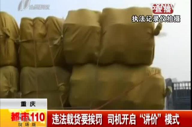 """重庆:违法载货要挨罚 司机开启""""讲价""""模式"""