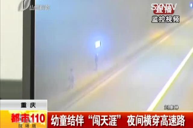 """重庆:幼童结伴""""闯天涯"""" 夜间横穿高速路"""