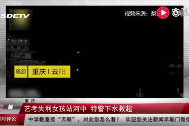 重庆:艺考失利女孩站河中 特警下水救起