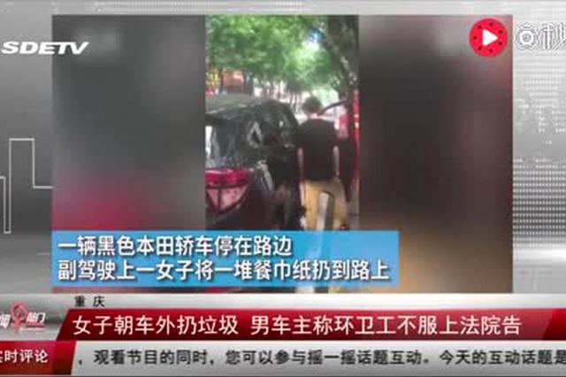 重庆:女子朝车外扔垃圾 男车主称环卫工不服上法院