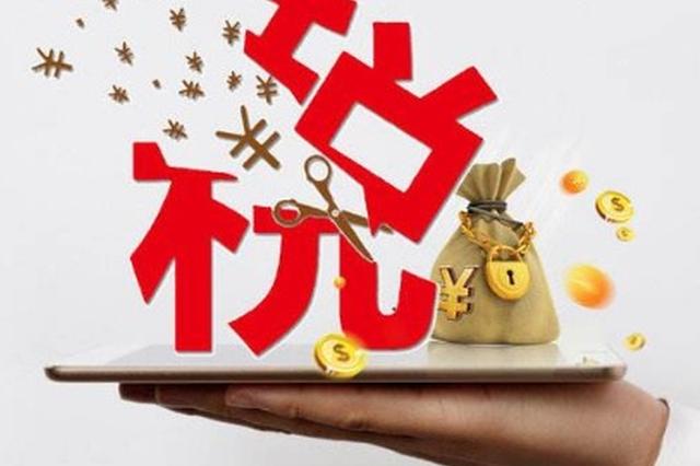 去年新增减税降费225亿元 今年重庆减税降费再发力