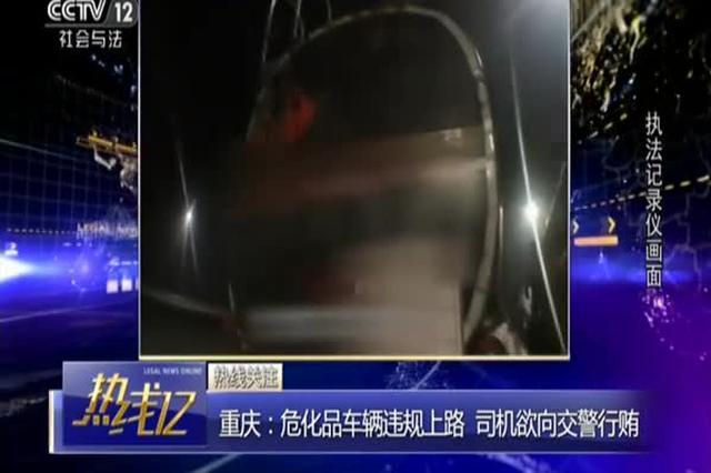 重庆:危化品车辆违规上路被查 司机向交警行贿