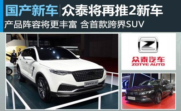 众泰下半年再推2款新车 含首款跨界SUV