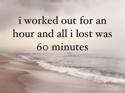 I worked out for an hour and all I lost was 60 minutes.