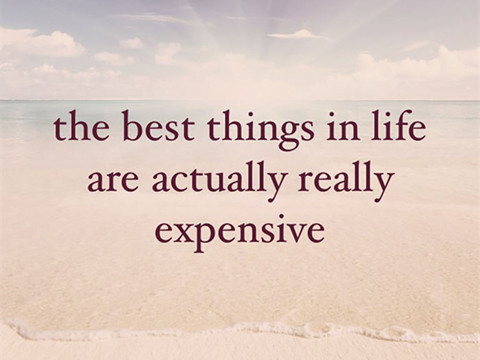 The best things in life are actually really expensive.