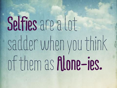 Selfies are a lot sadder when you think them as Alone-ies.