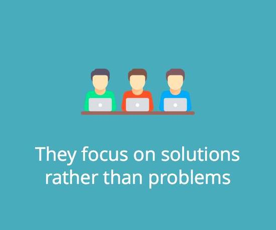 They focus on solutions rather than problems.
