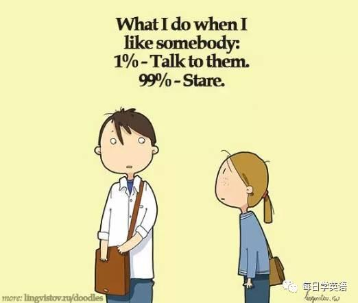 What I do when I like somebody: 1%- Talk to them. 99%- Stare.