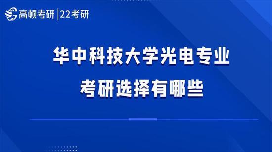 华中科技大学光电专业考研选择有哪些?