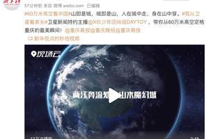 肖战成卫星新闻特约主播!从60万米高空俯瞰重庆