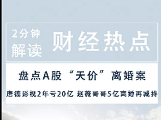2分钟读财报|唐德影视2年亏20亿 赵薇哥哥5亿离婚再减持