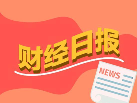 财经早报:全球最大主权基金加仓中国股票 2只新股今日申购