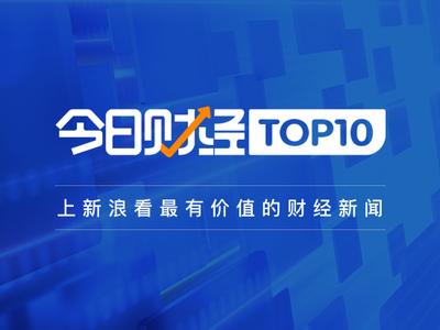 今日财经TOP10|97%受访美国企业表示在中国市场盈利