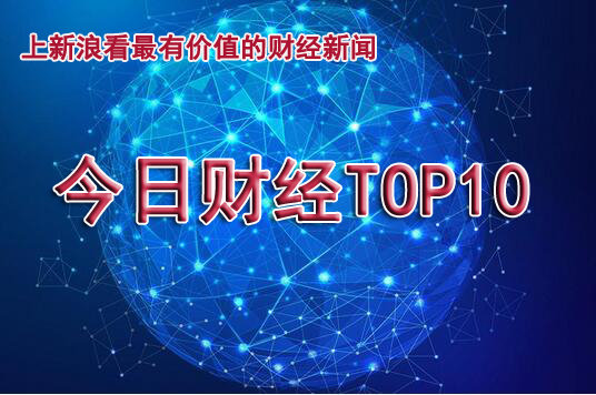 今日财经TOP10:横店明星2018年纳税榜曝光谁缴税最多