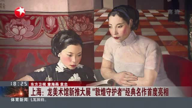"""上海:龙美术馆新推大展  """"敦煌守护者""""经典名作首度亮相"""