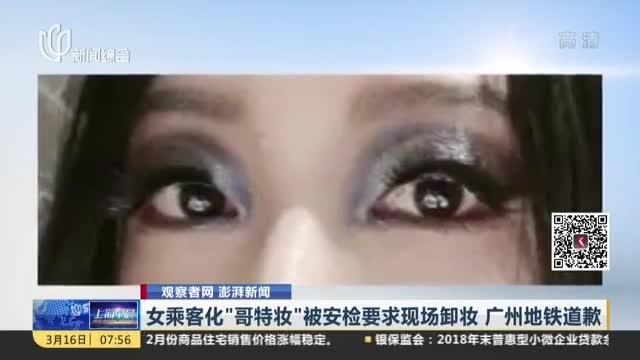 """观察者网 澎湃新闻:女乘客化""""哥特妆""""被安检要求现场卸妆  广州地铁道歉"""