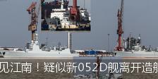 再见江南!疑似新052D舰离开造船厂