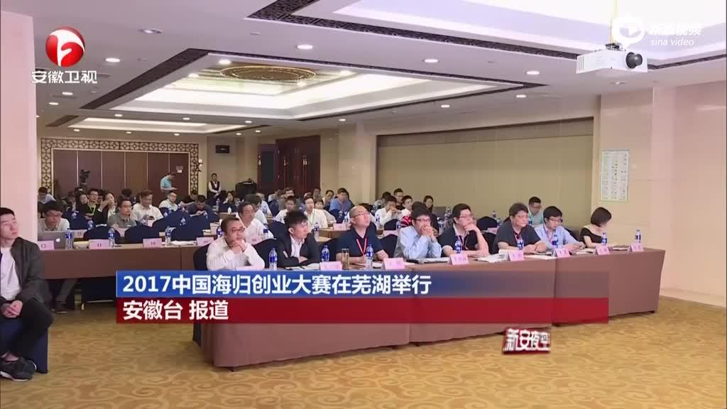 2017中国海归创业大赛在芜湖举行