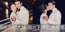 杨烁夫妇大婚.烟火下拥吻浪漫唯美