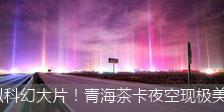 酷似科幻大片!青海茶卡夜空现极美光柱