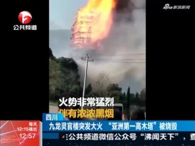 四川九龙灵官楼突发大火 亚洲第一高木塔被烧毁