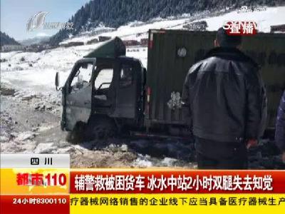 四川辅警救被困货车 冰水中站2小时双腿失去知觉