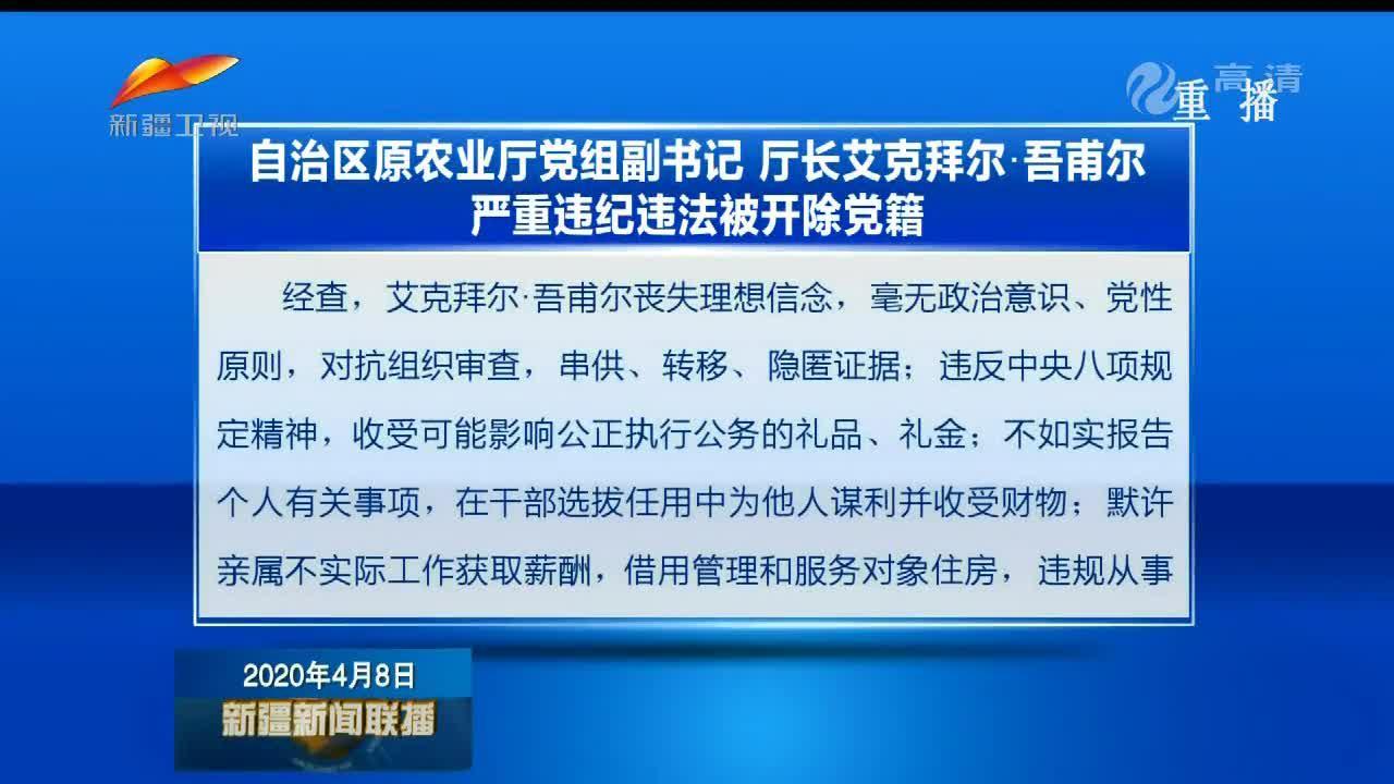 自治区原农业厅党组副书记 厅长艾克拜尔·吾甫尔严重违纪违法被开除党籍