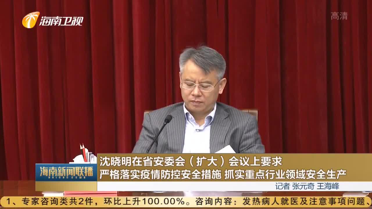沈晓明在省安委会(扩大)会议上要求 严格落实疫情防控安全措施 抓实重点行业领域安全生产