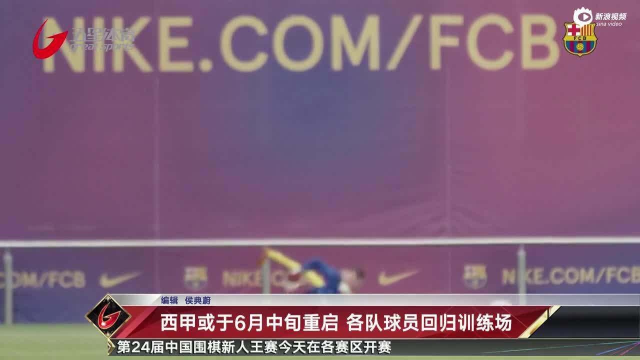 视频-西甲或于6月中旬重启 各队球员回归训练场