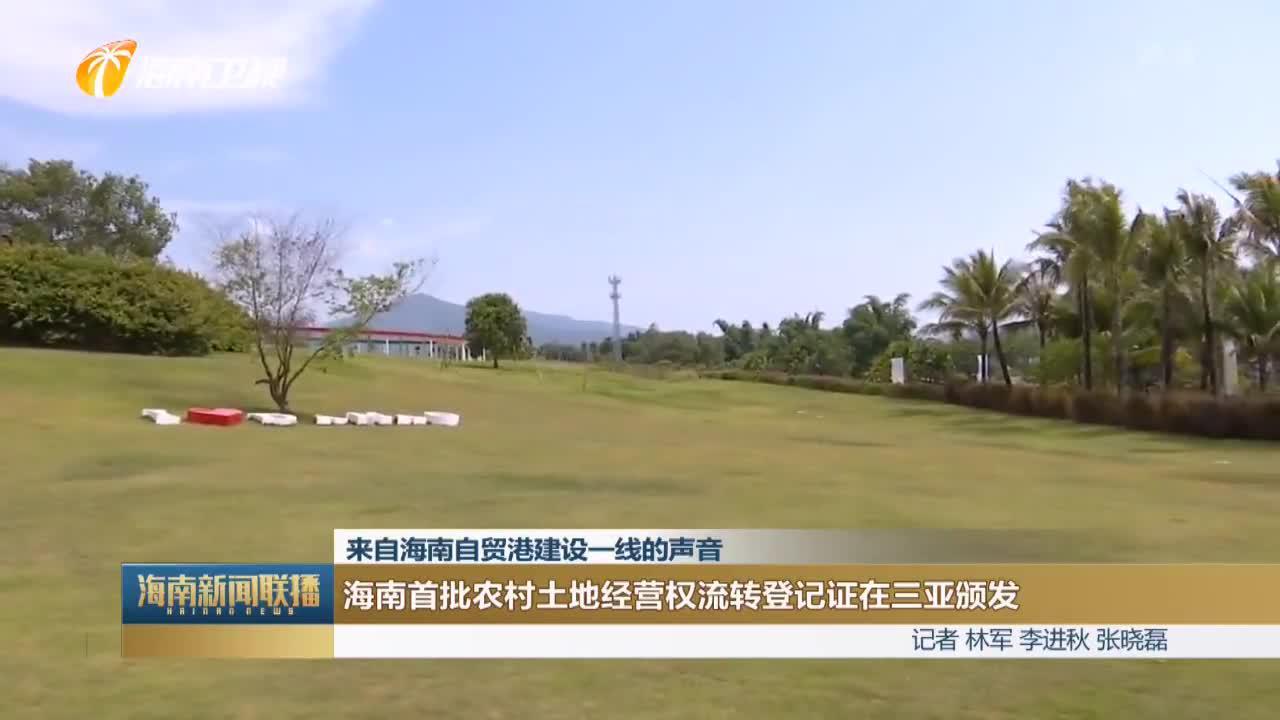 (来自海南自贸港建设一线的声音)海南首批农村土地经营权流转登记证在三亚颁发