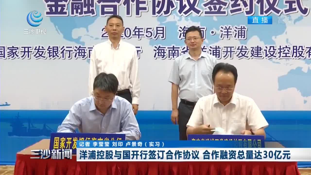 洋浦控股与国开行签订合作协议 合作融资总量达30亿元