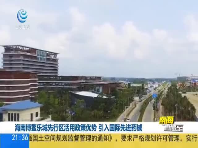 海南博鳌乐城先行区活用政策优势 引入国际先进药械