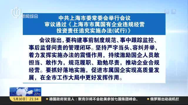 中共上海市委常委会举行会议  审议通过《上海市市属国有企业违规经营投资责任追究实施办法(试行)》