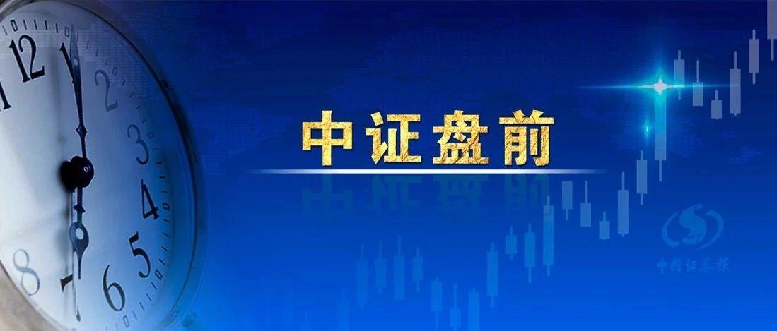 【中证盘前】特斯拉股价创历史新高,5月国产Model 3销量环比增两倍;诚迈科技股东拟合计减持不超过6.73%股份;美股继续上涨
